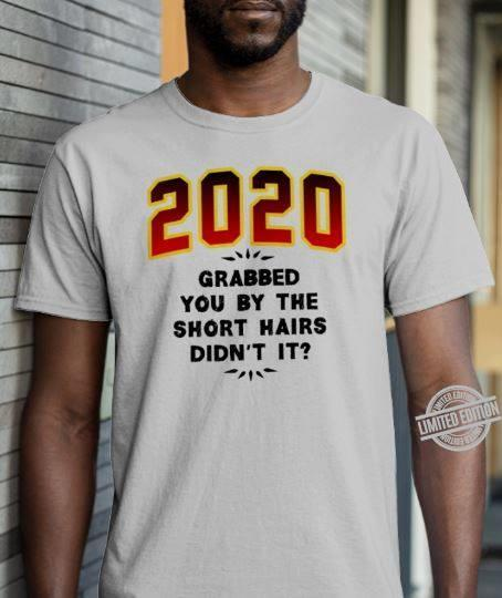 2020 Grabbed You By The Short Hairs Didn T It Shirt