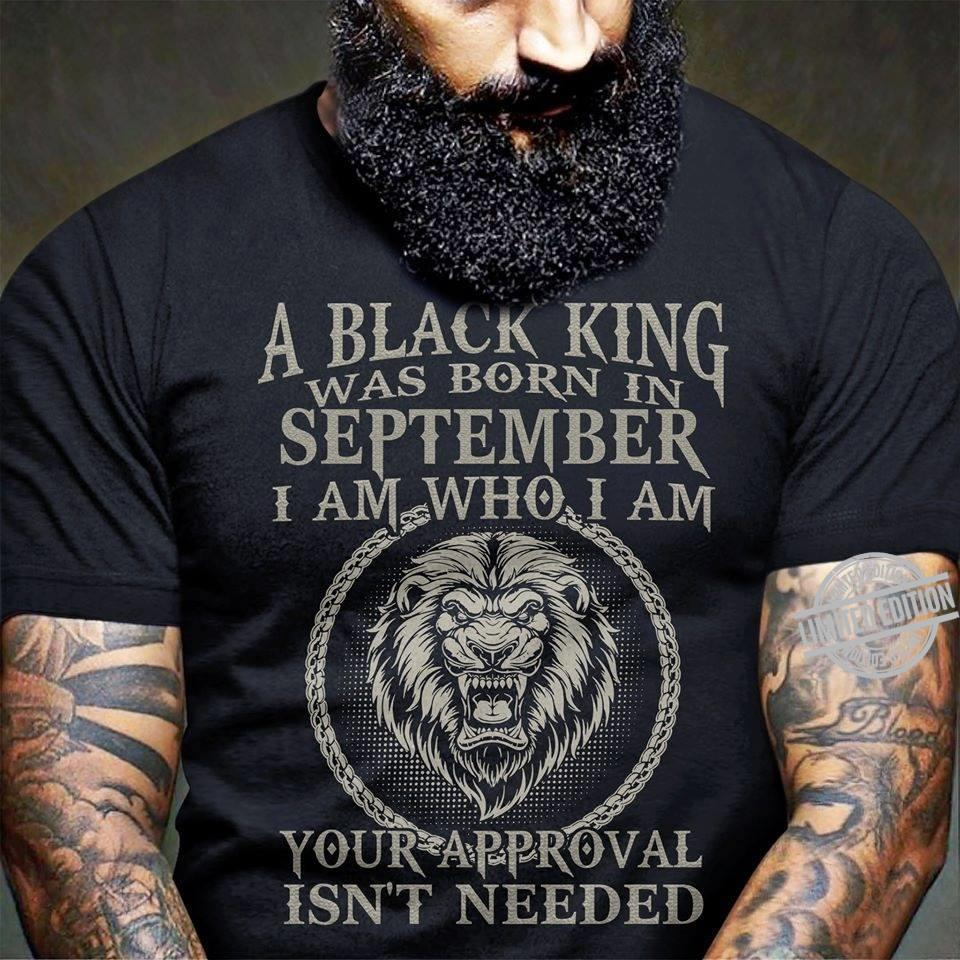 A Black King Was Born In September I Am Who I Am Your Approval Isn't Needed Shirt