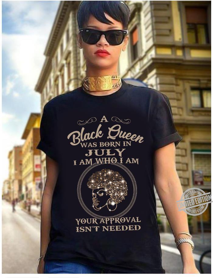 A Black Queen Was Born In July I Am Who I Am Your Approval Isn't Needed Shirt