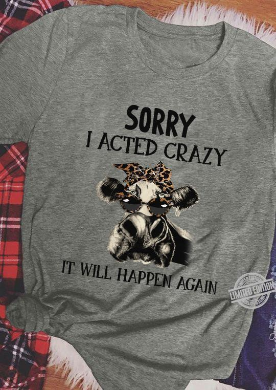 A Cow Sorry I Acted Crazy It Will Happen Again Shirt