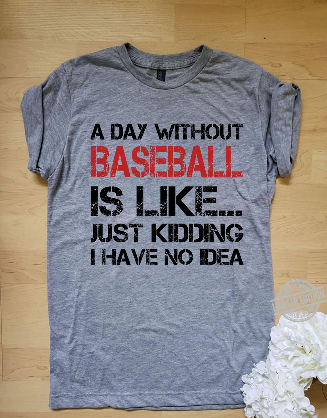 A Day Without Baseball Is Like Just Kidding I Have No Idea Shirt