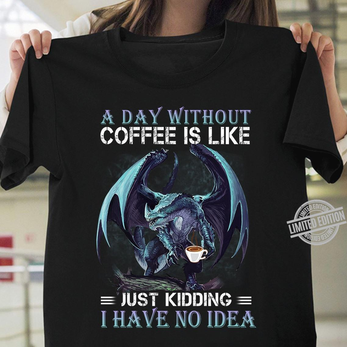 A Day Without Coffee Is Like Just Kidding I Have No Idea Shirt