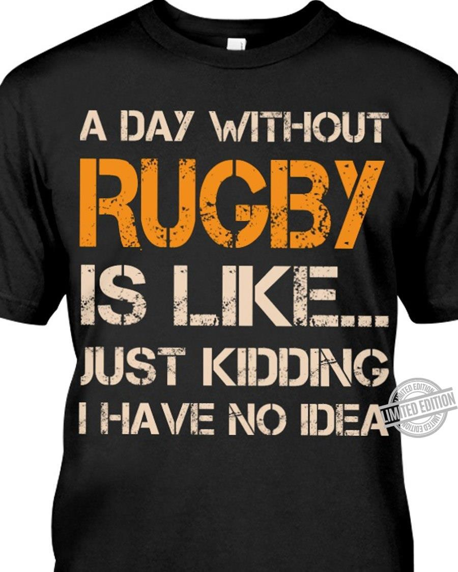 A Day Without Rugby Is Like Just Kidding I Have No Idea Shirt