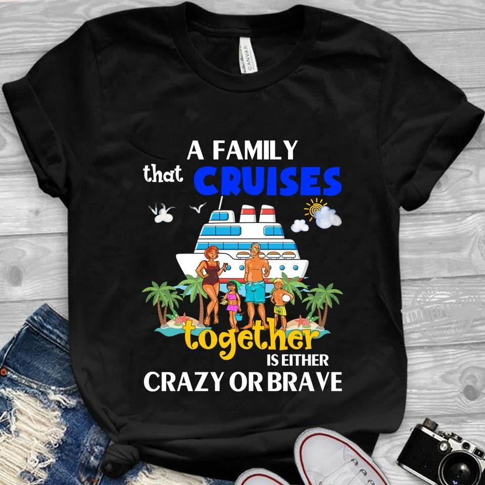 A Family That Cruises Together Is Eiter Crazy Or Brave Shirt