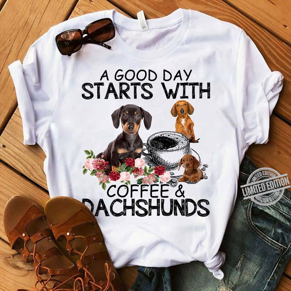 A Good Day Starts With Coffee & Dach Shunds Shirt