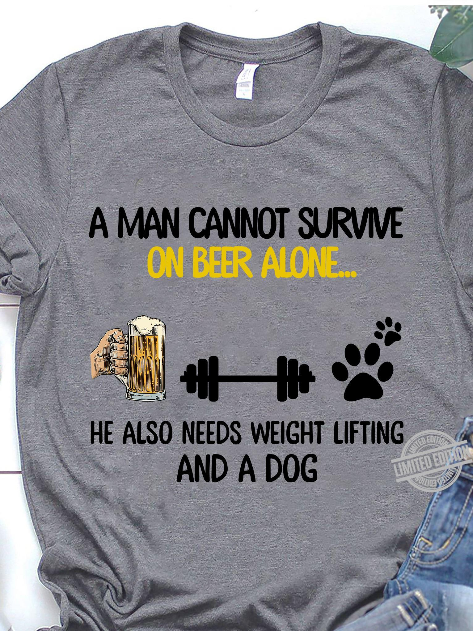 A Man Cannot Survive On Beer Alone He Also Needs Weight Lifting And A Dog Shirt