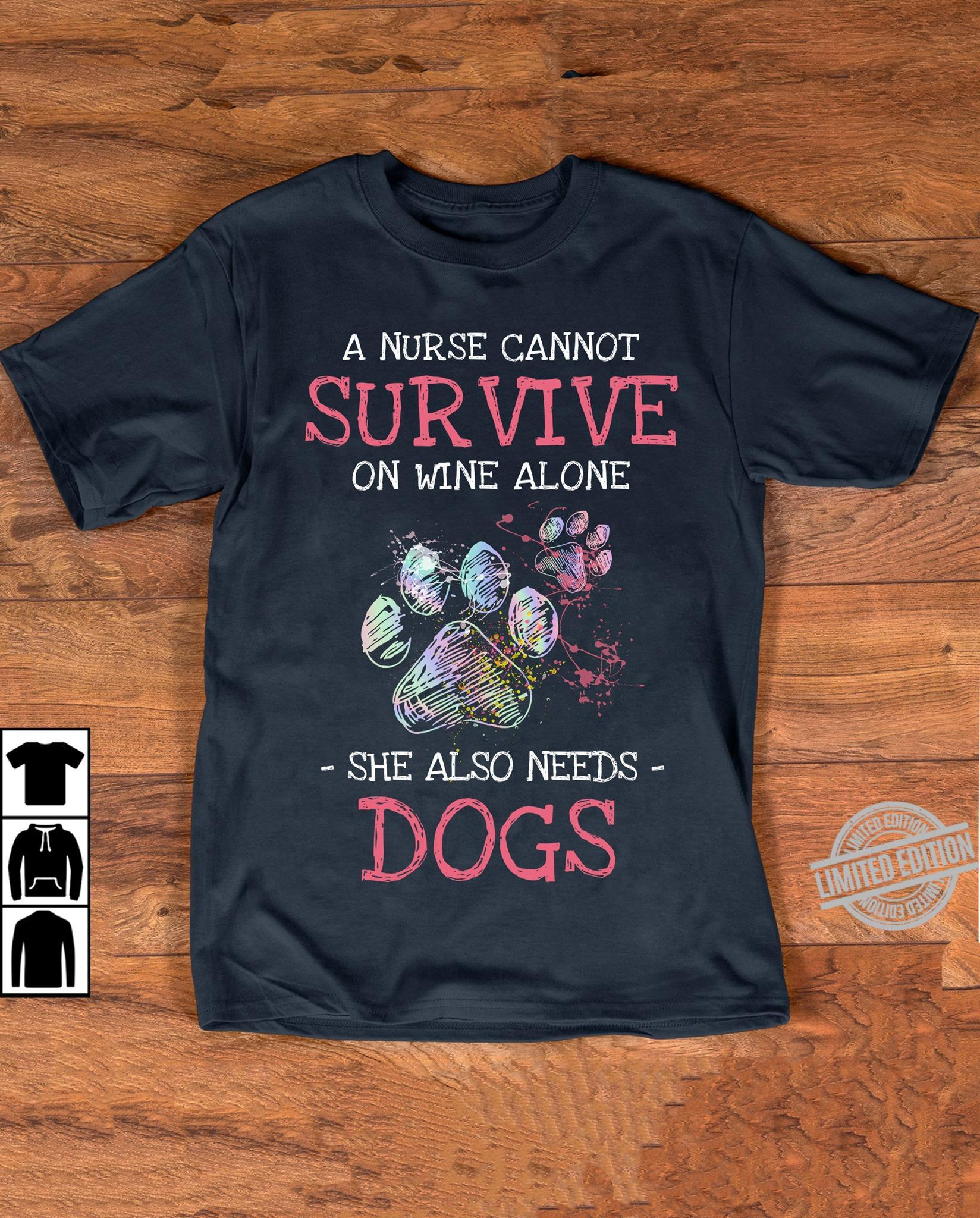 A Nurse Cannot Survive On Wine Alone She Also Needs Dogs Shirt