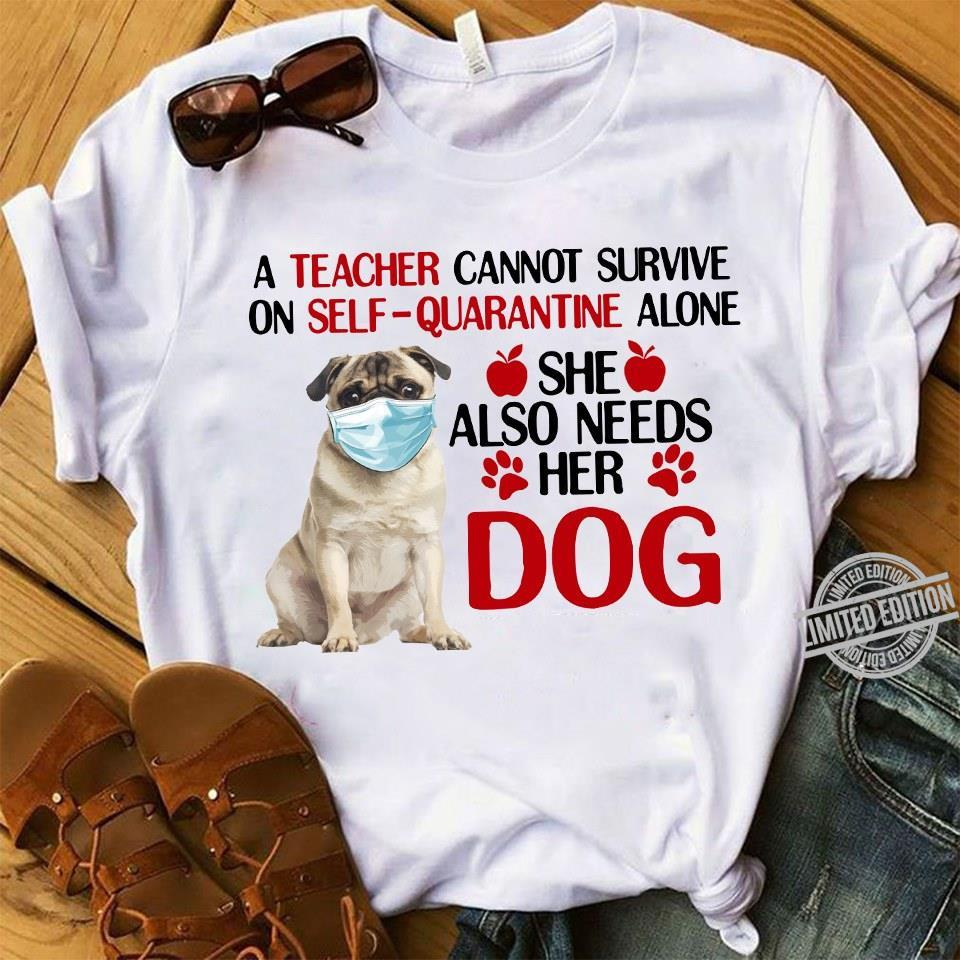 A Teacher Cannot Survive On Self Quarantine Alone She Also Needs Her Dog Shirt