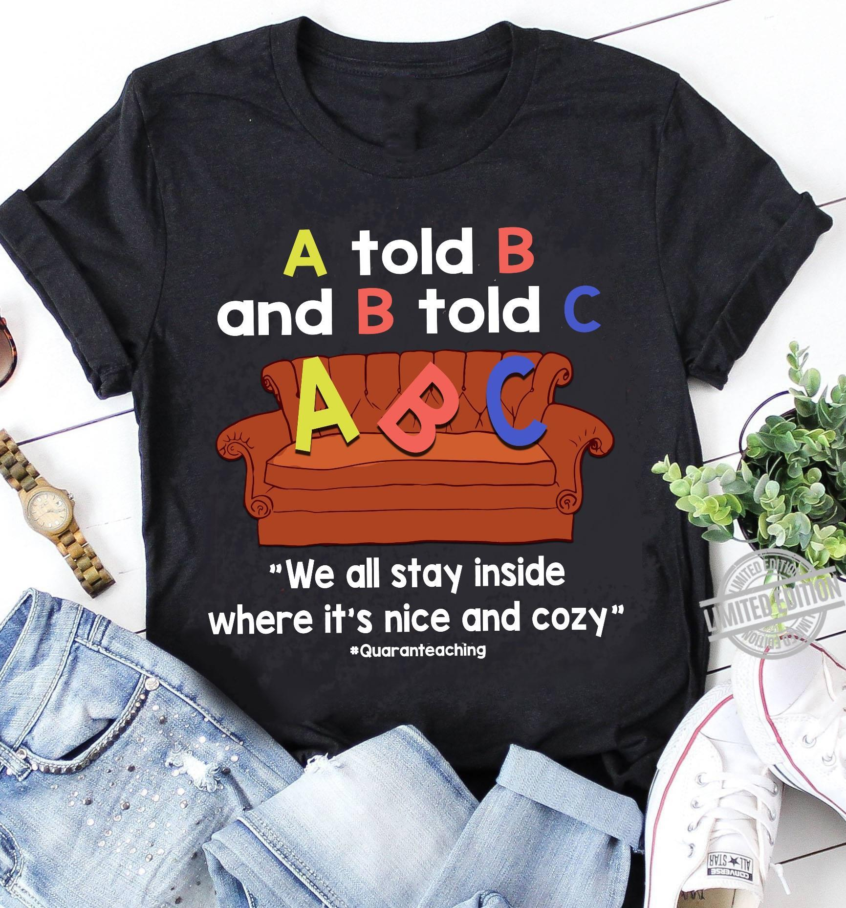 A Told B And B Told C We All Stay Inside Where It's Nice And Cozy Shirt