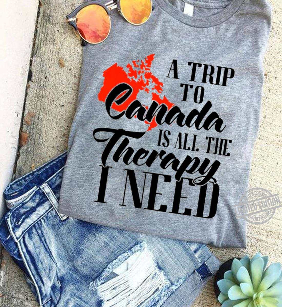 A Trip To Canada Is All The Therpy I Need Shirt
