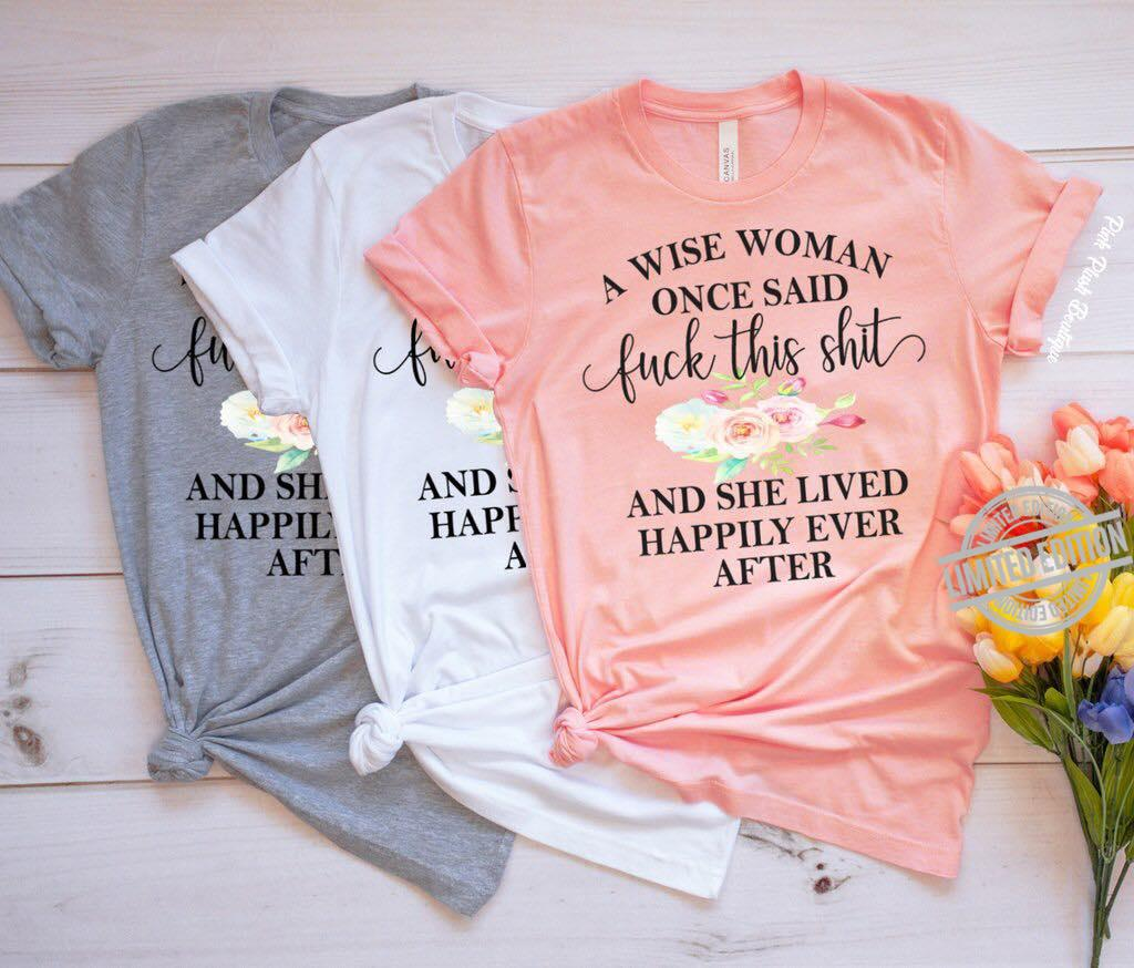 A Wise Woman Once Said Fuck This Shit And She Lived Happily Ever After Shirt