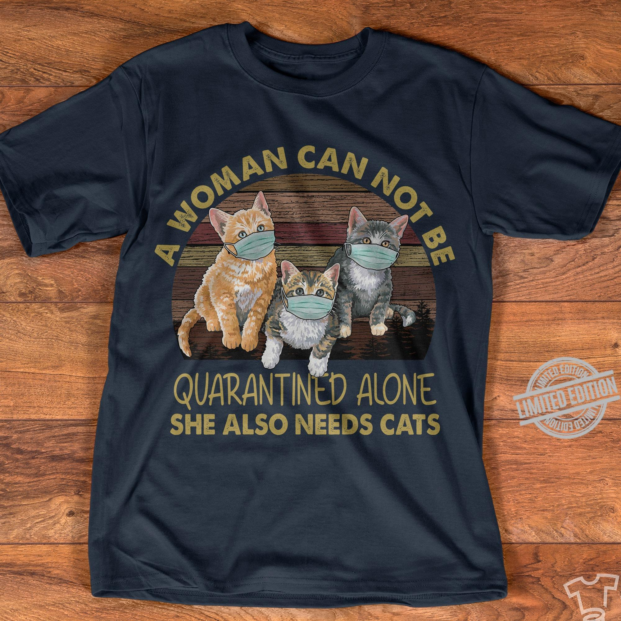 A Woman Can Not Be Quarantined Alone She Also Needs Cats Shirt