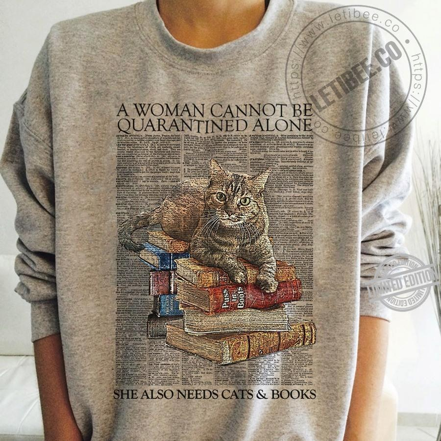 A Woman Cannot Be Auarantined Alone She Also Needs Cats & Books Shirt