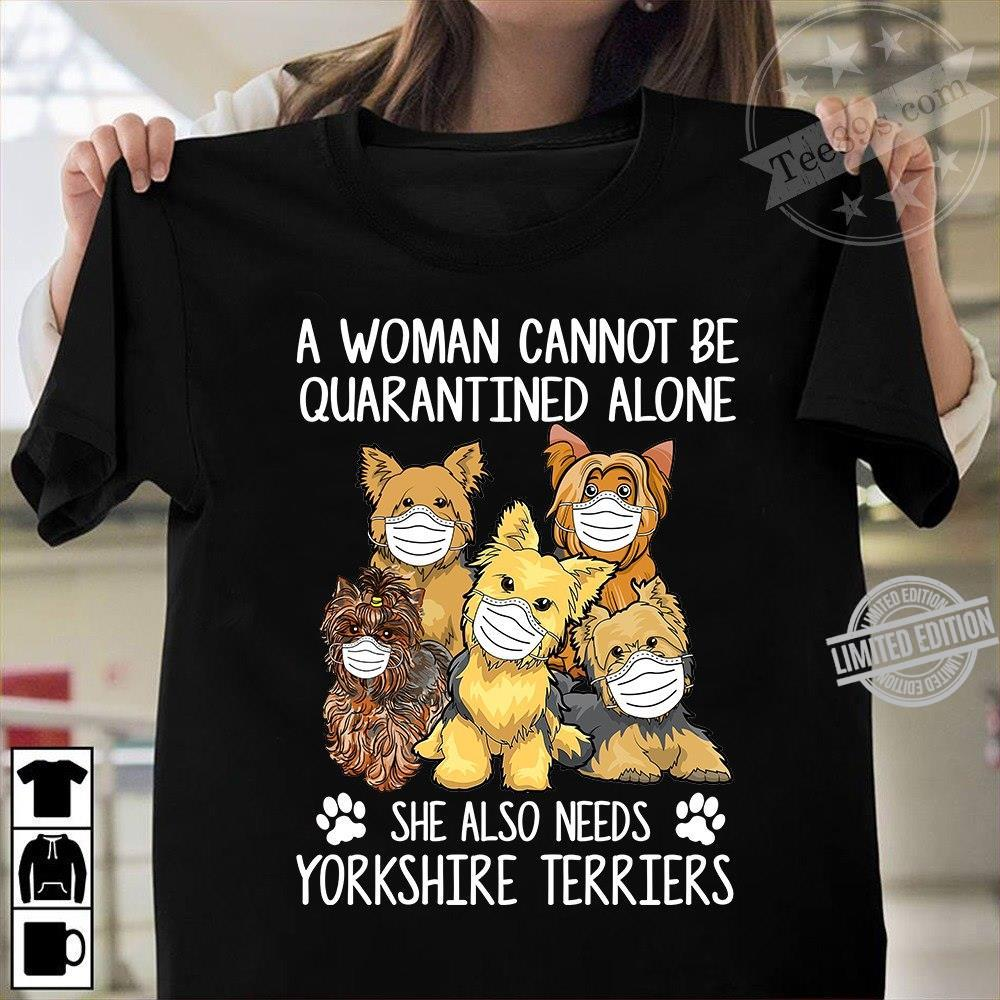 A Woman Cannot Be Quarantined Alone She Also Needs Yorkshire Terriers Shirt