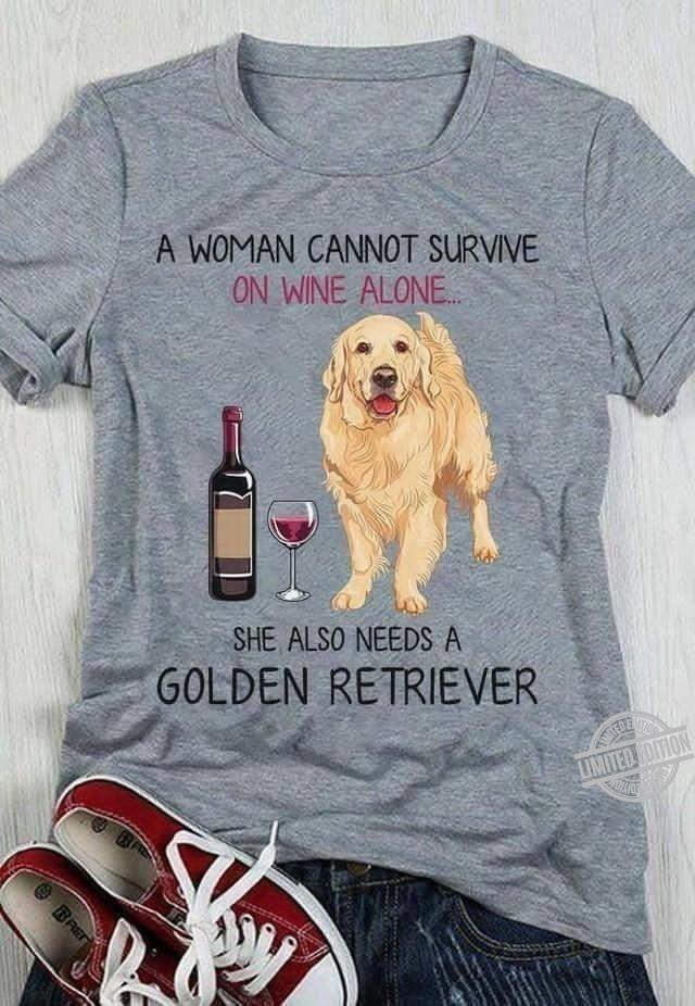 A Woman Cannot Survive On Wine Alone She Also Needs A Golden Retriver Shirt