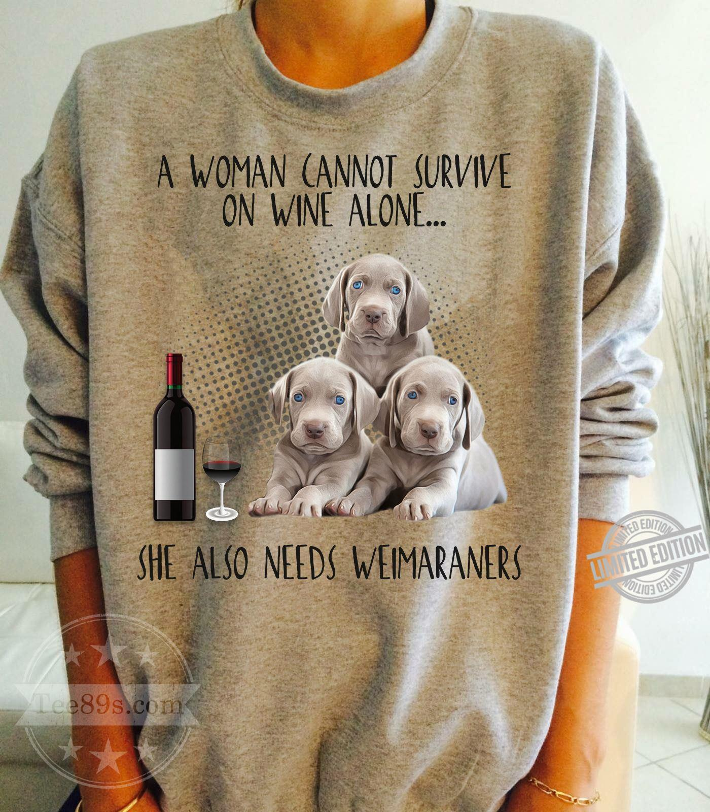 A Woman Cannot Survive On Wine Alone She Also Needs Weimaraners Shirt