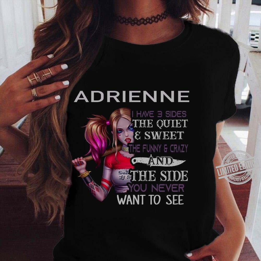 Adrienne I Have 3 Sides The Quiet & Sweet The Funny & Crazy And The Side You Never Want To See Shirt