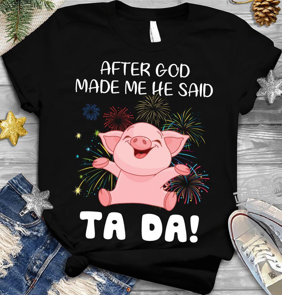 After God Made Me He Said Ta Da Shirt