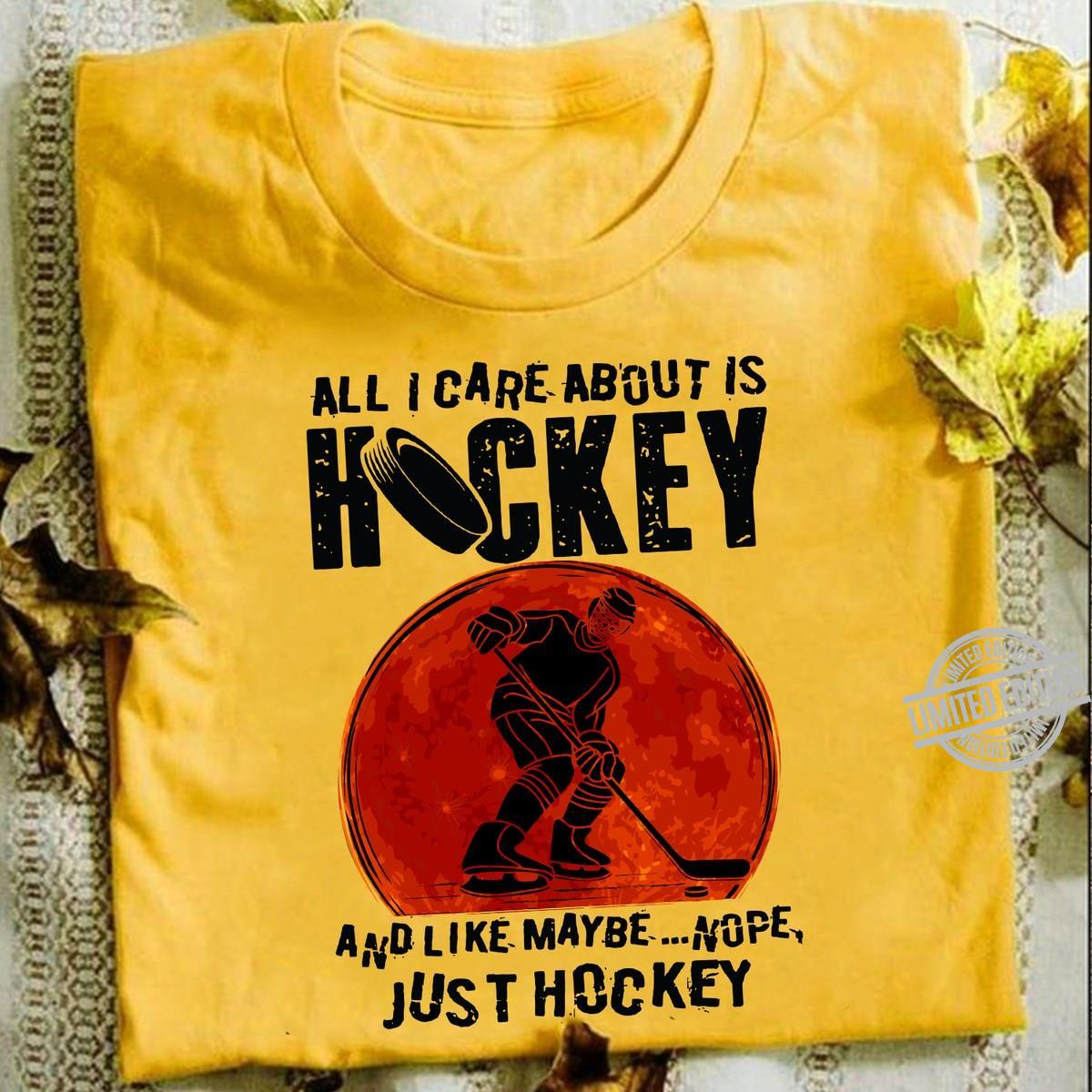 All I Care About Is Hockey And Like Maybe Nope Just Hockey Shirt
