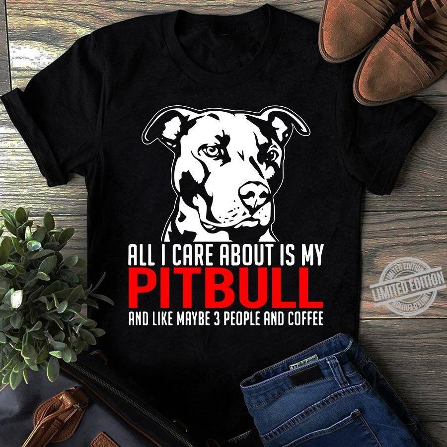All I Care About Is My Pitbull And Like Maybe 3 People And Coffee Shirt