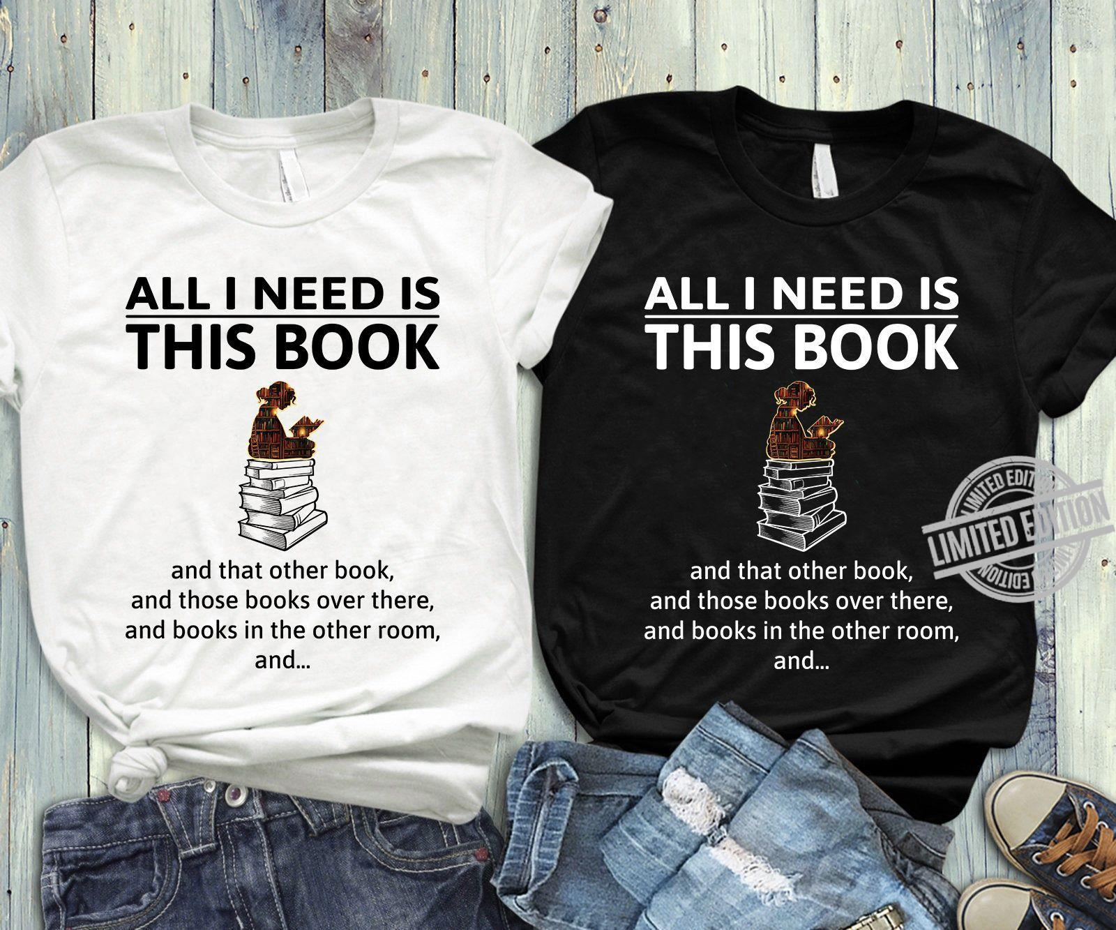 All I Nedd Is This Book And That Other Book And Those Books Over There And Books In The Other Room And Shirt