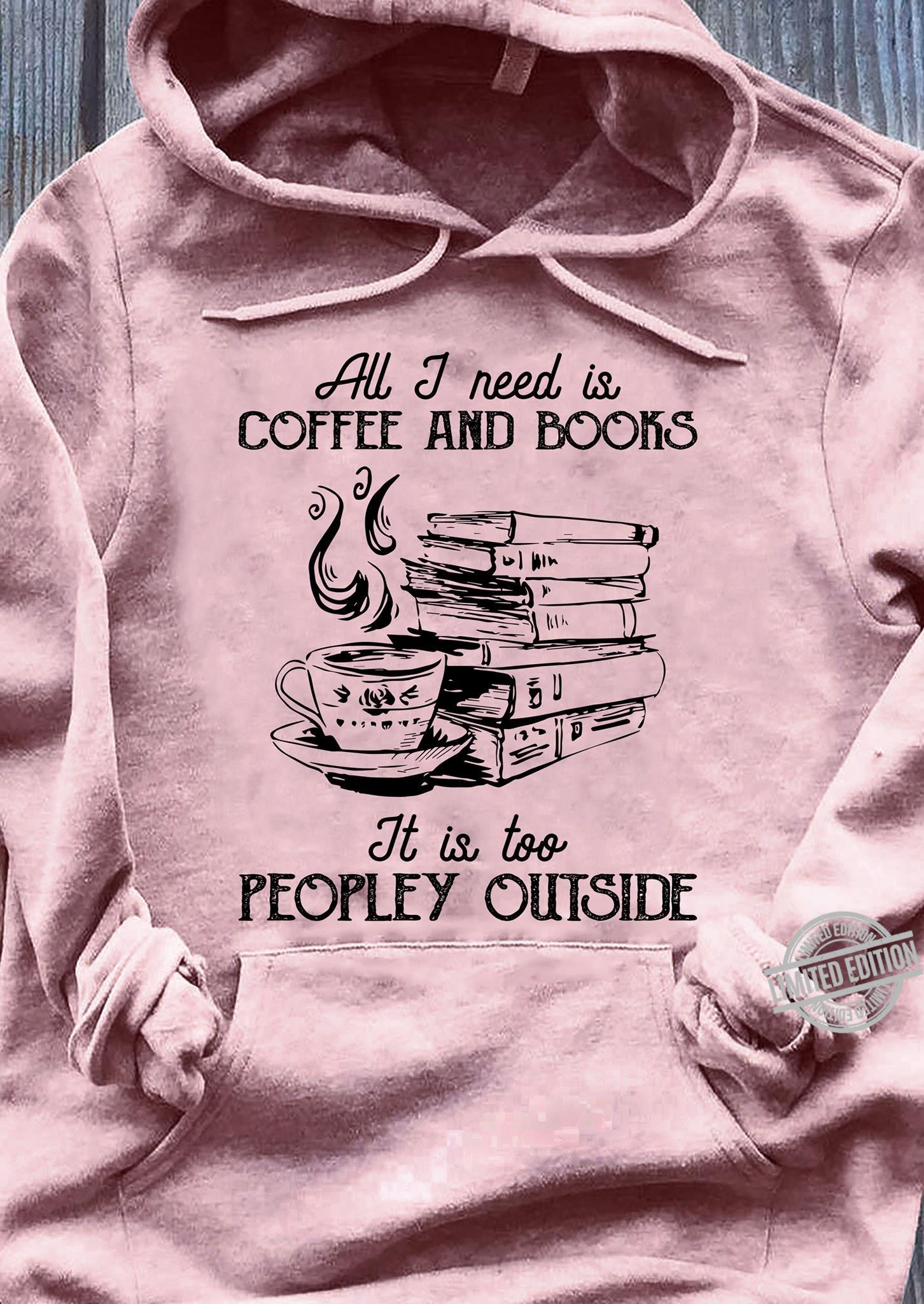 All I Need Is Coffee And Books It Is Too Peopley Outside Shirt
