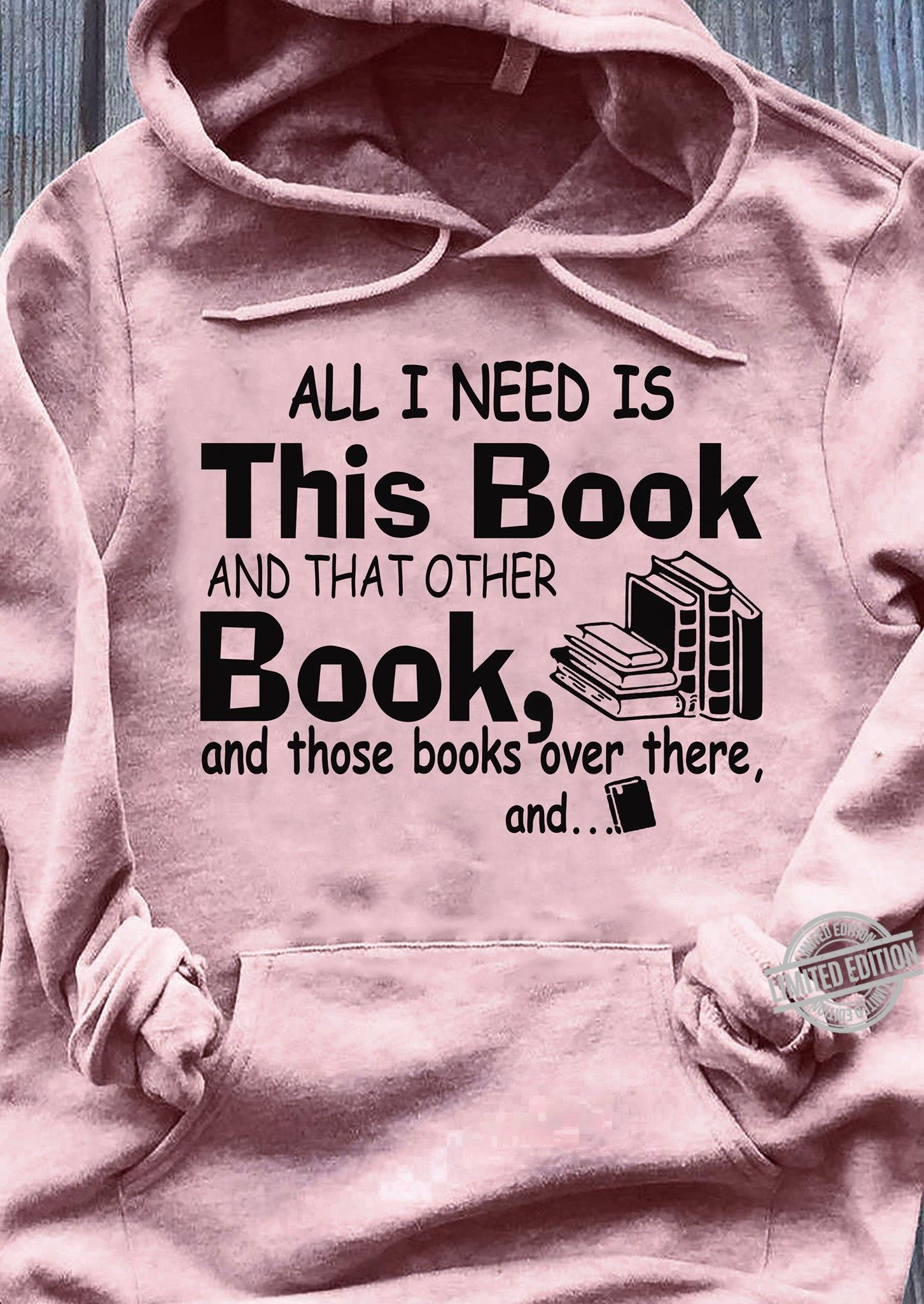 All I Need Is This Book And That Other Book And Those Books Over There Shirt