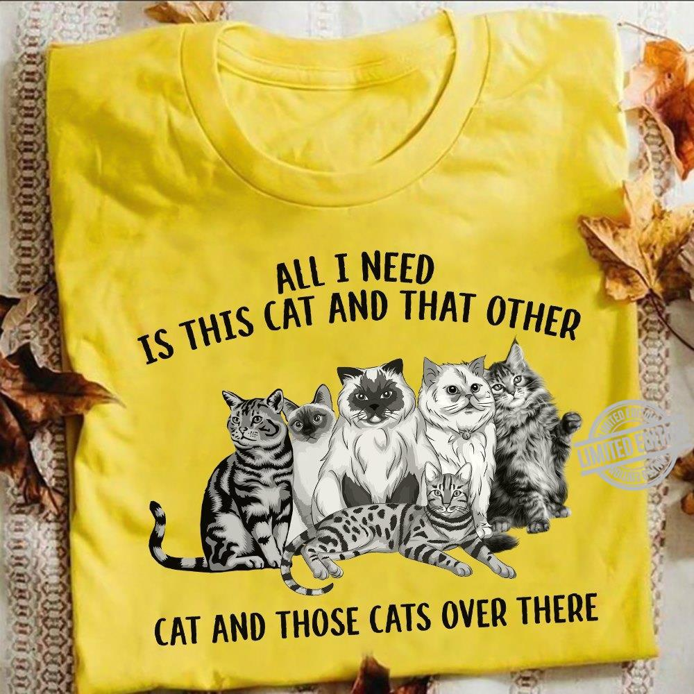 All I Need Is This Cat And That Other Cat And Those Cats Over There Shirt