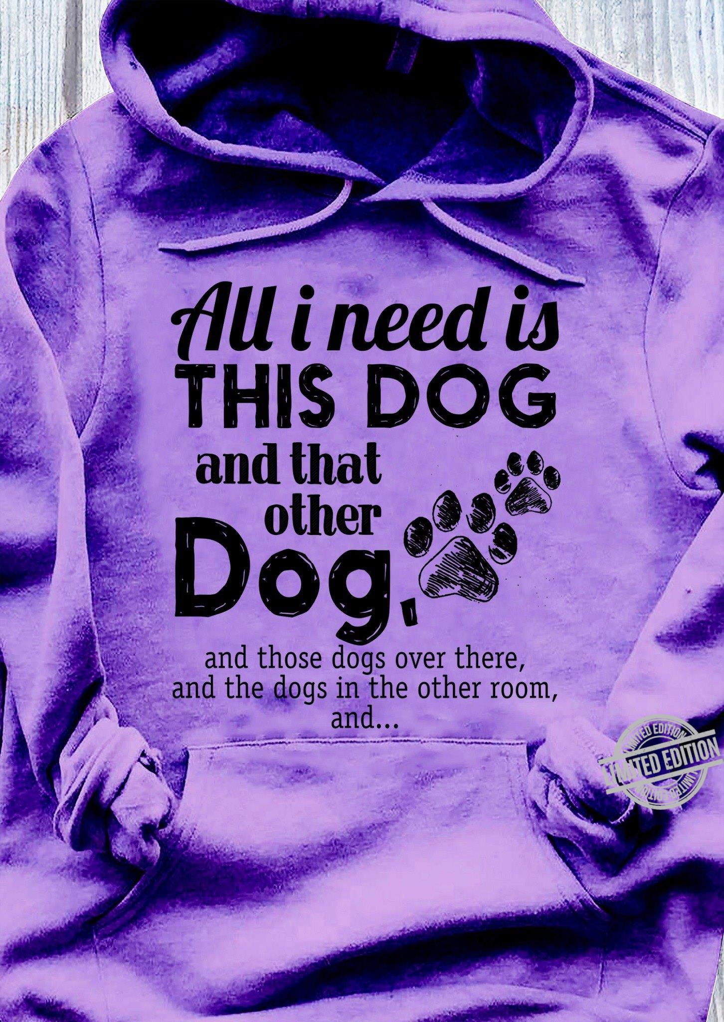 All I Need Is This Dog And That Other Dog And Those Dogs Over There And The Dogs In The Other Room And... Shirt