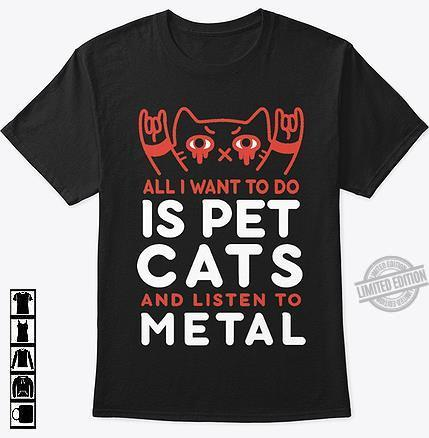 All I Want To Do Is Pet Cats And Liten To Metal Shirt