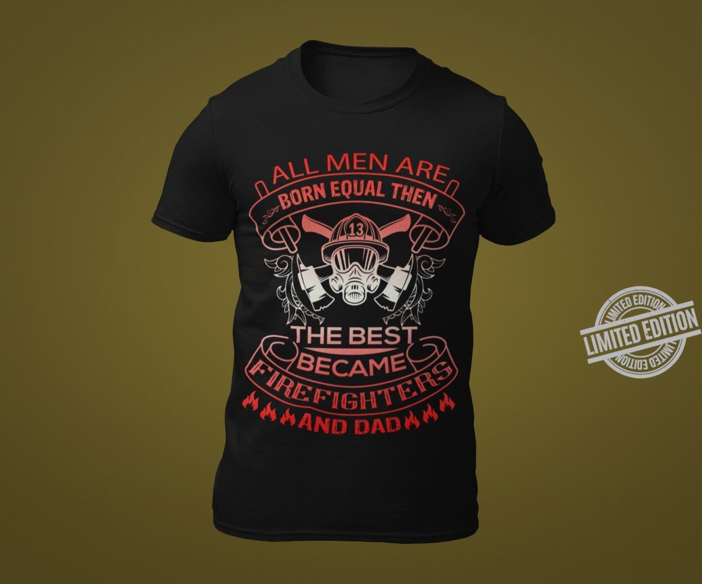 All Men Are Born Equal Then The Best Became Firefighters And Dad Shirt