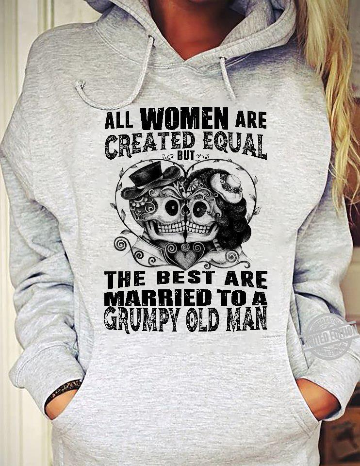 All Women Are Created Equal But The Best Are Married To A Grumpy Old Man Shirt