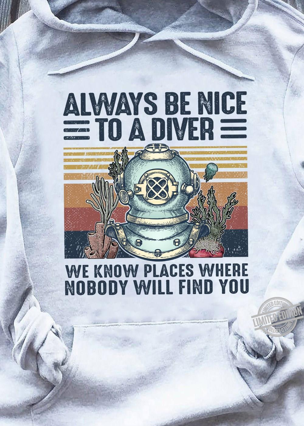 Always Be Nice To A Diver We Know Places Where Nobody Will Find You Shirt