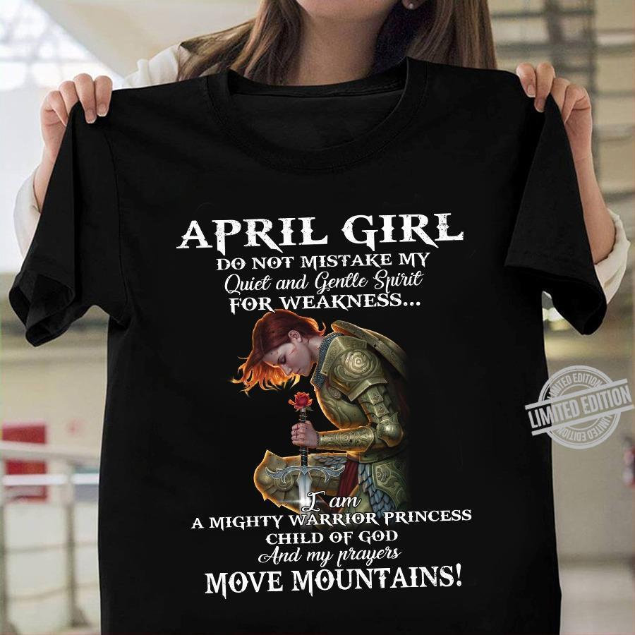 April Girl Do Not Mistake Me Quiet And Gentle Spirit For Weakness I Am A Mighty Warrior Princess Child Of God And My Prayers Move Mountains Shirt