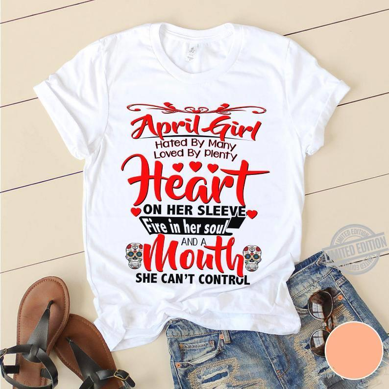 April Girl Hated By Many Loved By Plenty Heart On Her Sleeve Fire In Her Soul And A Mouth She Can't Control Shirt