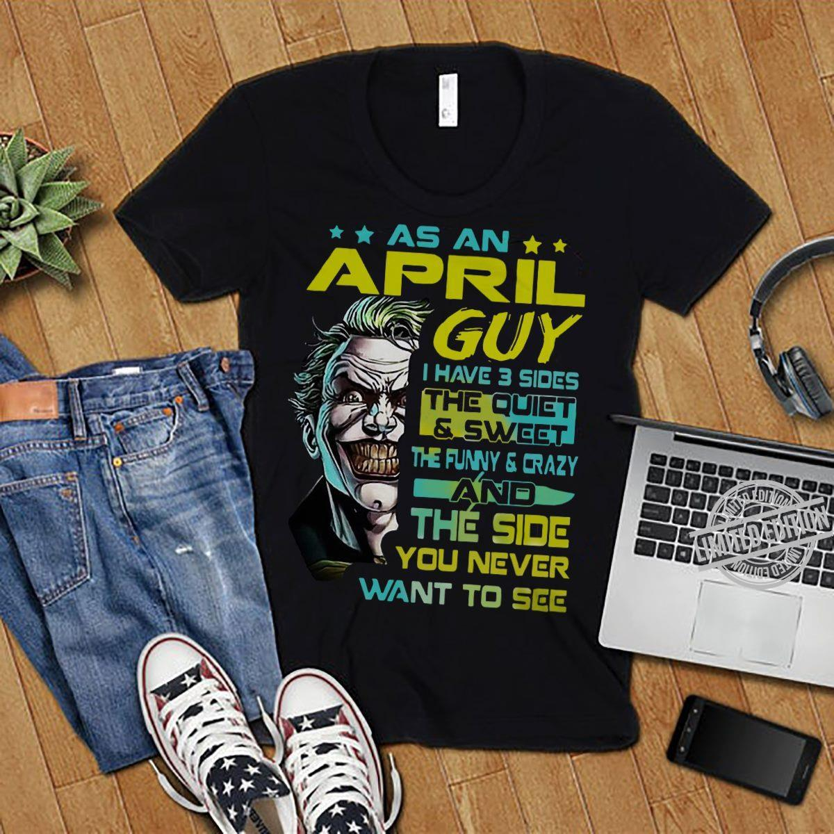 As An April Guy I Hvae 3 Sides The Quiet & Sweet The Funny & Crazy And The Side You Never Want To See Shirt
