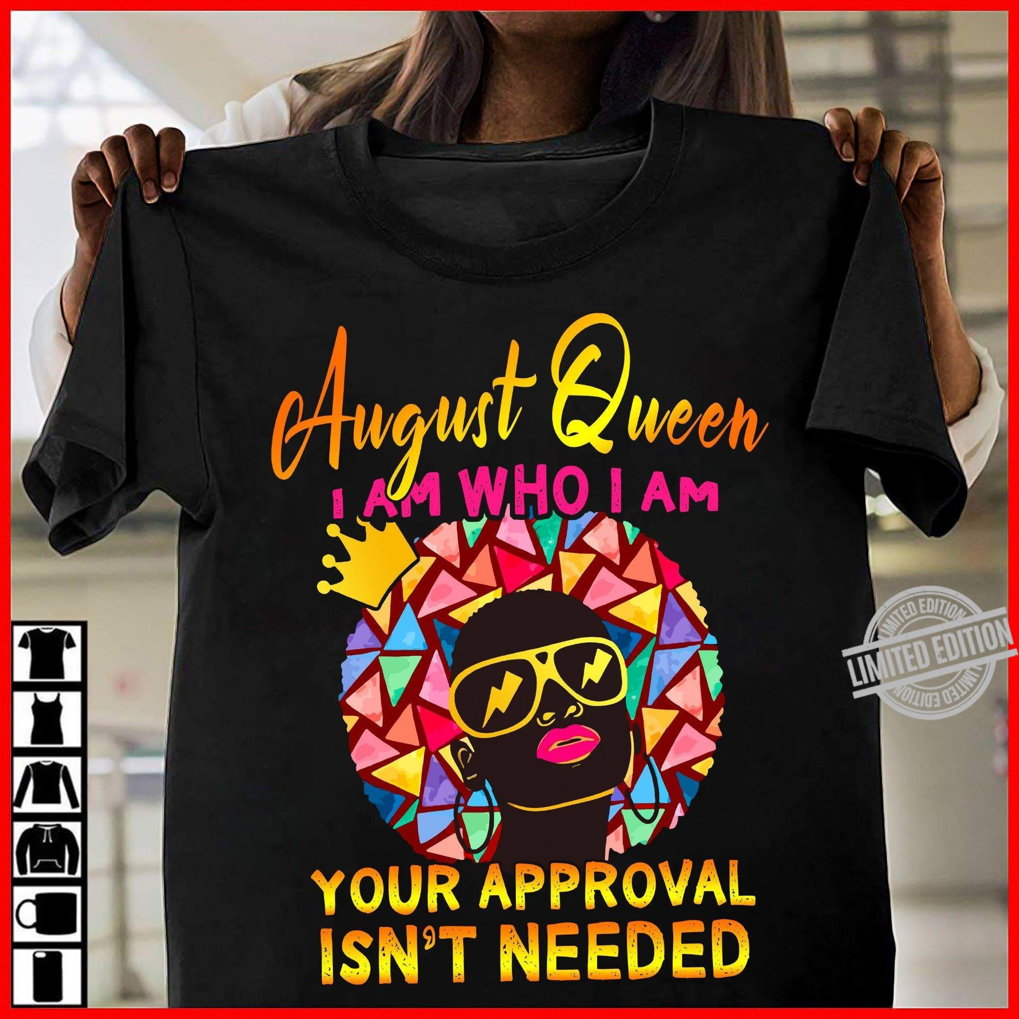 August Queen I Am Who I Am Your Approval Isn't Needed Shirt