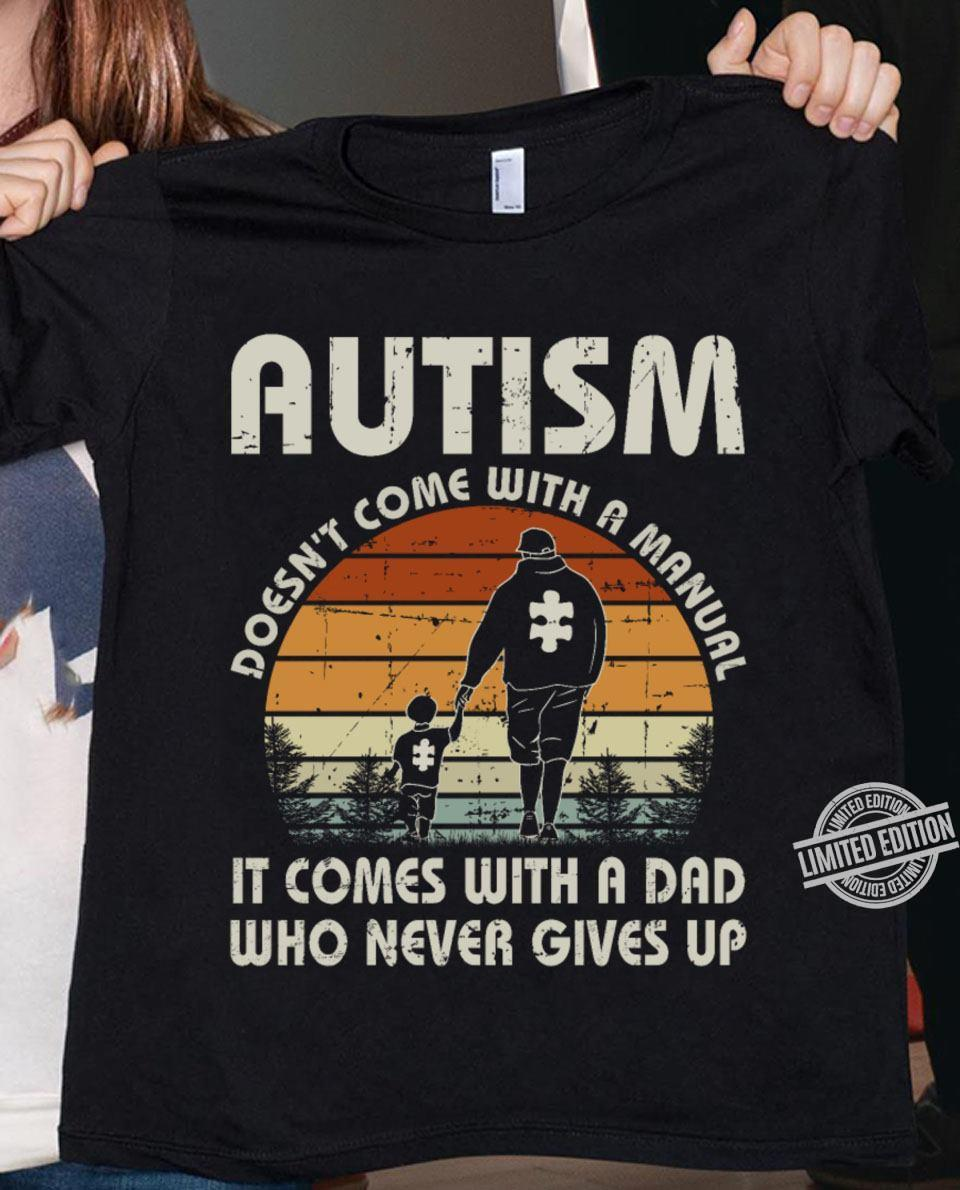 Autism Doesn't Come With A Manual It Comes With A Dad Who Never Gives Up Shirt
