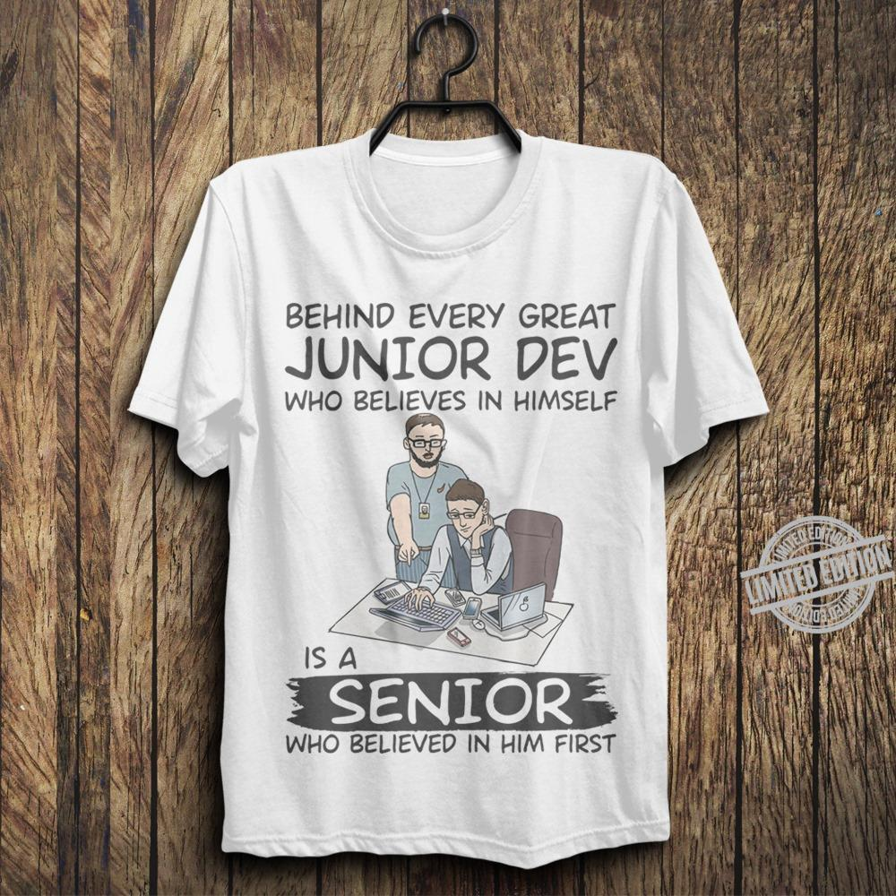 Behind Every Great Junior Dev Who Believes In Himself Is A Senior Who Believed In Him First Shirt