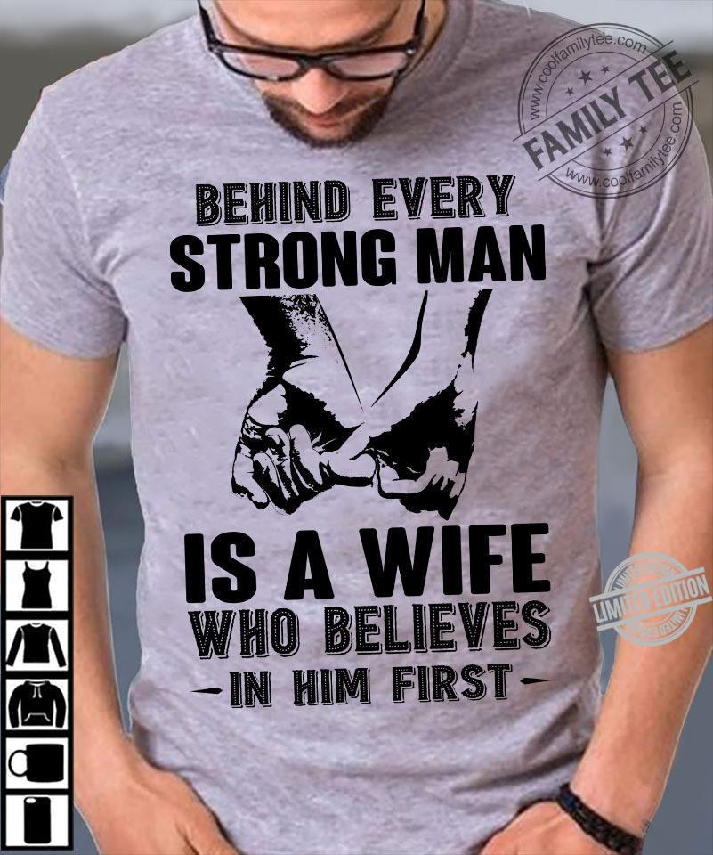 Behind Every Strong Man Is A Wife Who Believes In Him First Shirt