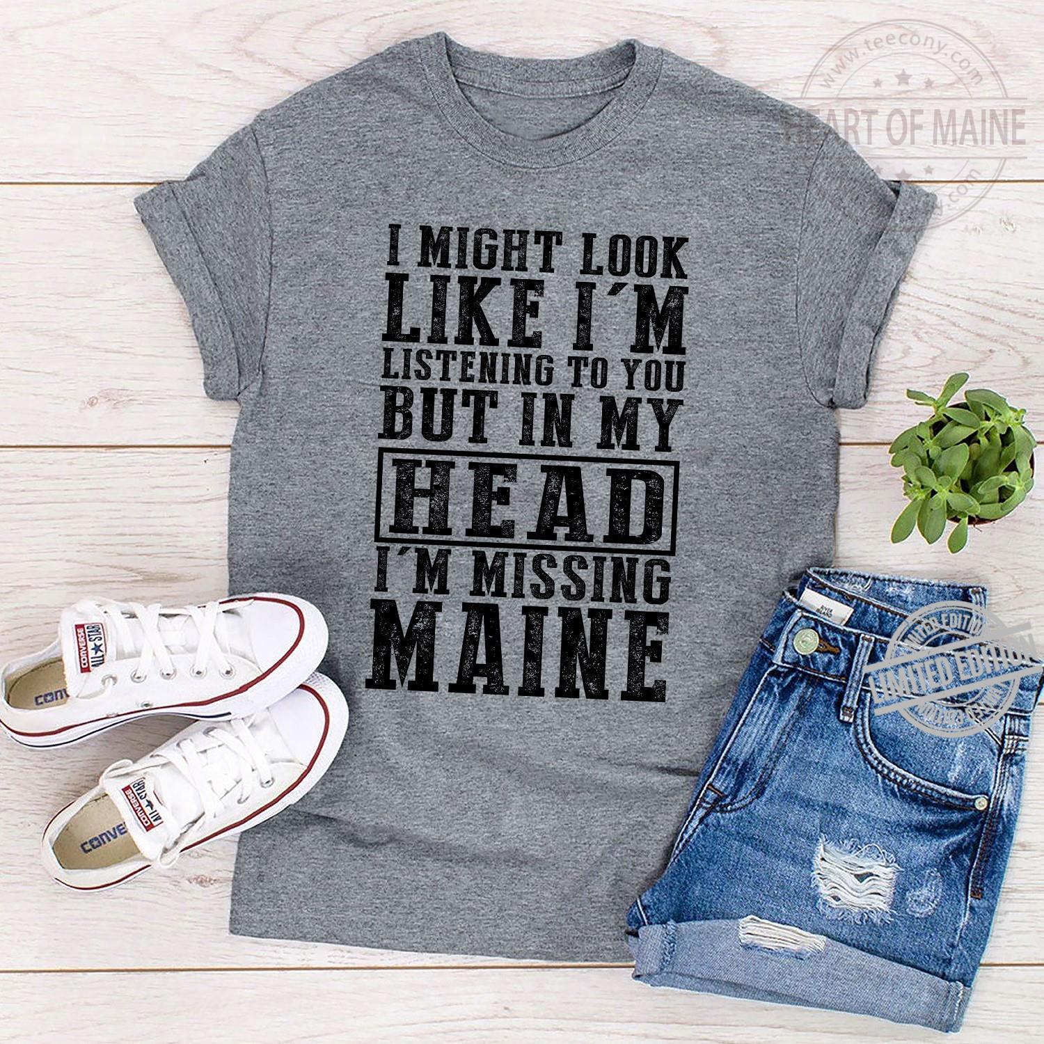 I MIght Look Like I'm Listening To You But In My Head I'm Missing Maine Shirt