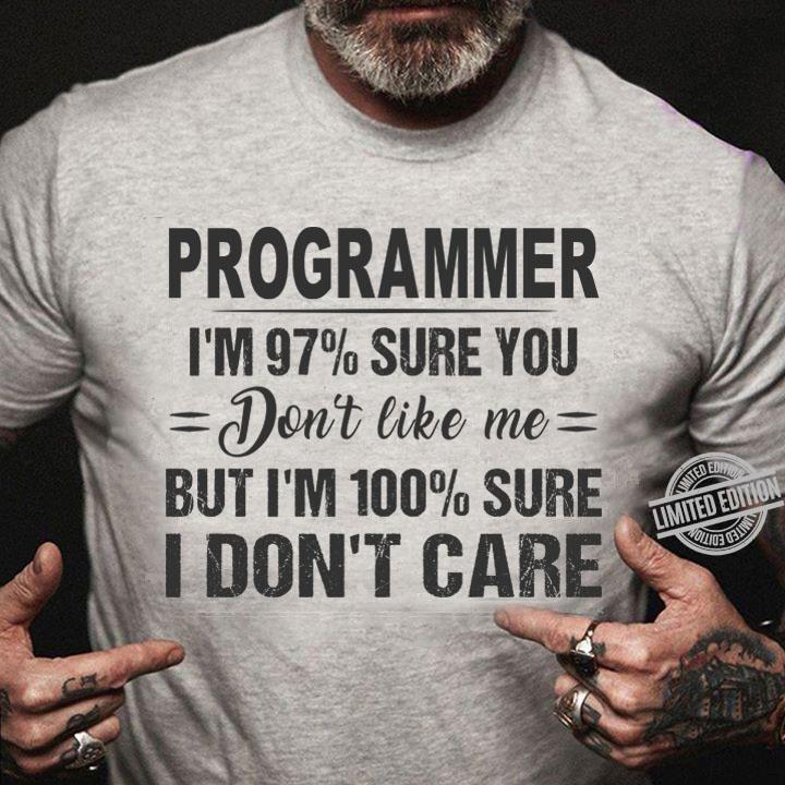 Programmer I'm 97% Sure You Don't Like Me But I'm 100% Sure I Don't Care Shirt